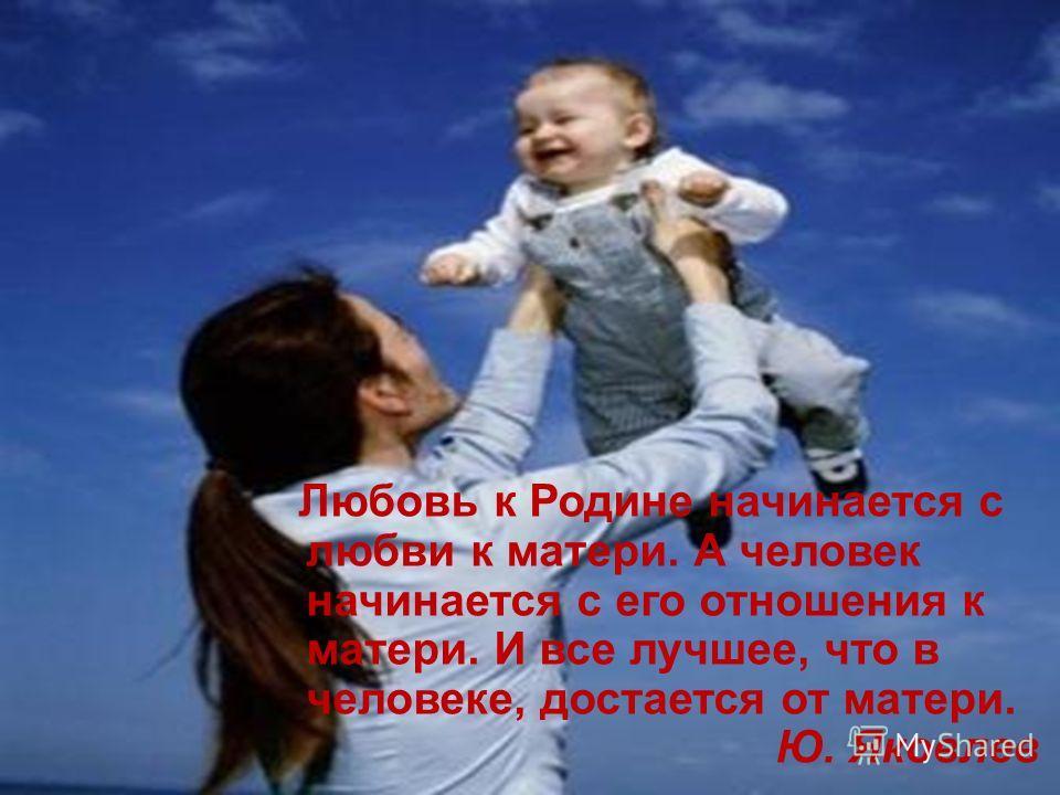 Любовь к Родине начинается с любви к матери. А человек начинается с его отношения к матери. И все лучшее, что в человеке, достается от матери. Ю. Яковлев