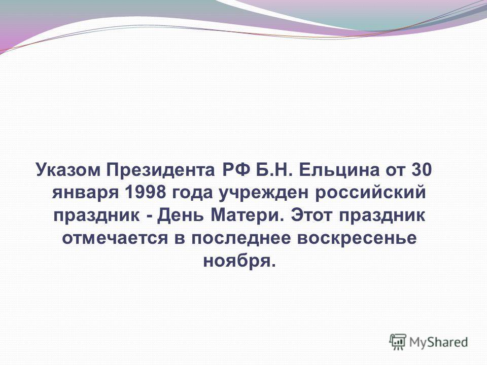 Указом Президента РФ Б.Н. Ельцина от 30 января 1998 года учрежден российский праздник - День Матери. Этот праздник отмечается в последнее воскресенье ноября.