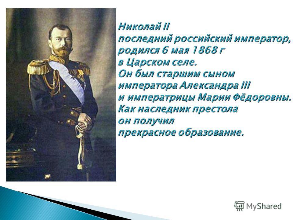 Николай II последний российский император, родился 6 мая 1868 г в Царском селе. Он был старшим сыном императора Александра III и императрицы Марии Фёдоровны. Как наследник престола он получил прекрасное образование.