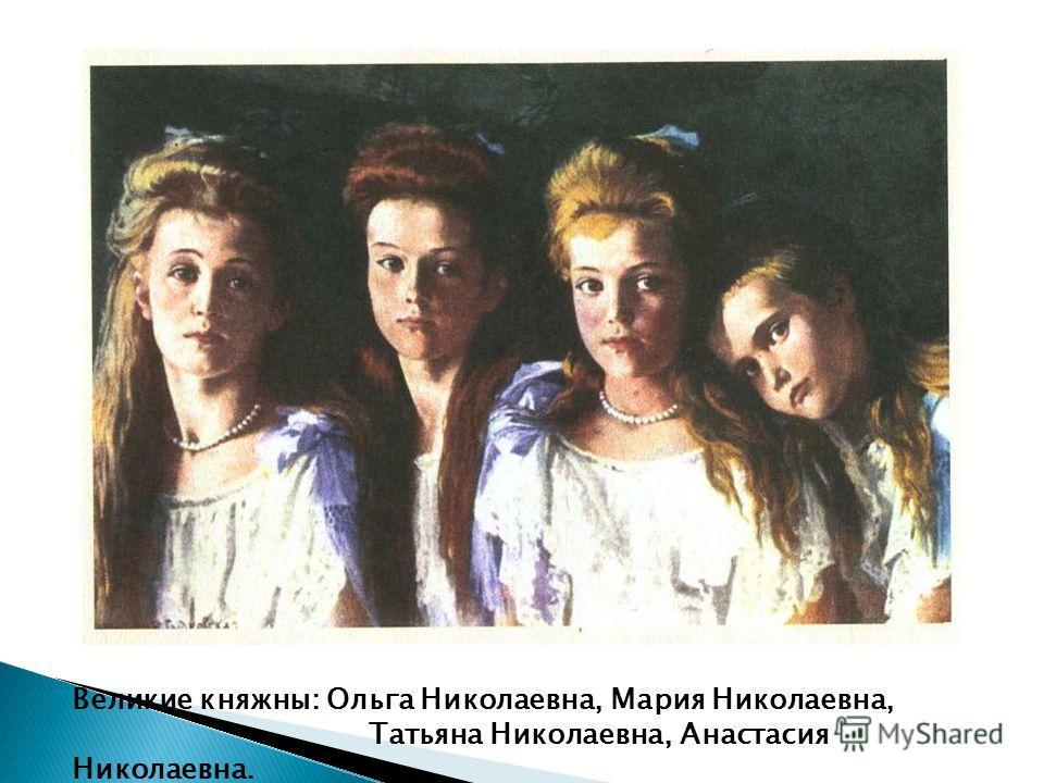 Великие княжны: Ольга Николаевна, Мария Николаевна, Татьяна Николаевна, Анастасия Николаевна.