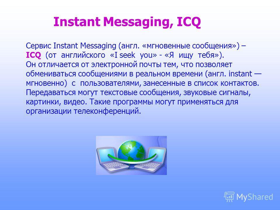 Instant Messaging, ICQ Сервис Instant Messaging (англ. «мгновенные сообщения») – ICQ (от английского «I seek you» - «Я ищу тебя»). Он отличается от электронной почты тем, что позволяет обмениваться сообщениями в реальном времени (англ. instant мгнове