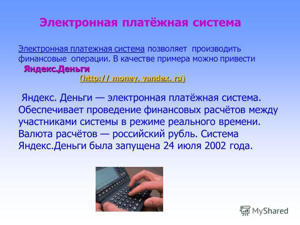 Электронная платёжная система Электронная платежная система позволяет производить финансовые операции. В качестве примера можно привести Яндекс.Деньги (http:// money. yandex. ru) (http:// money. yandex. ru)(http:// money. yandex. ru)(http:// money. y