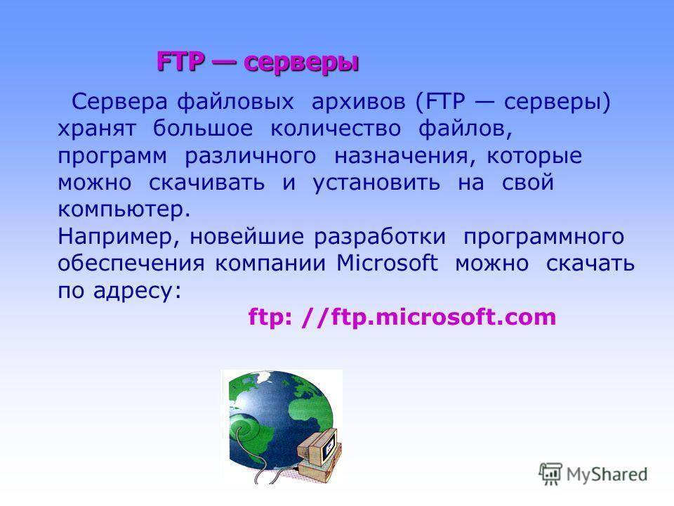 FTP серверы Сервера файловых архивов (FTP серверы) хранят большое количество файлов, программ различного назначения, которые можно скачивать и установить на свой компьютер. Например, новейшие разработки программного обеспечения компании Microsoft мож
