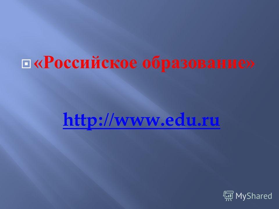 « Российское образование » http://www.edu.ru