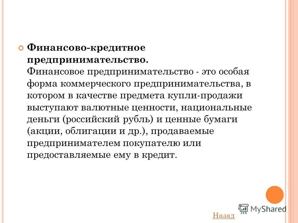 Финансово-кредитное предпринимательство. Финансовое предпринимательство - это особая форма коммерческого предпринимательства, в котором в качестве предмета купли-продажи выступают валютные ценности, национальные деньги (российский рубль) и ценные бум