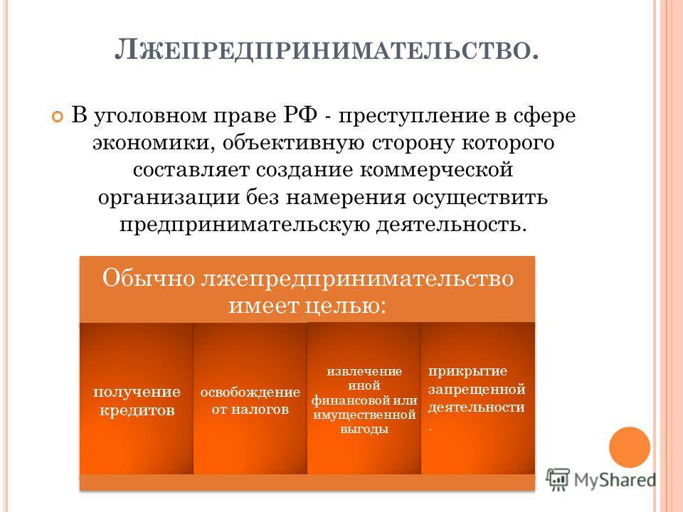 Л ЖЕПРЕДПРИНИМАТЕЛЬСТВО. В уголовном праве РФ - преступление в сфере экономики, объективную сторону которого составляет создание коммерческой организации без намерения осуществить предпринимательскую деятельность. Обычно лжепредпринимательство имеет
