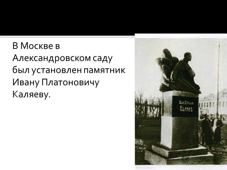 В Москве в Александровском саду был установлен памятник Ивану Платоновичу Каляеву.
