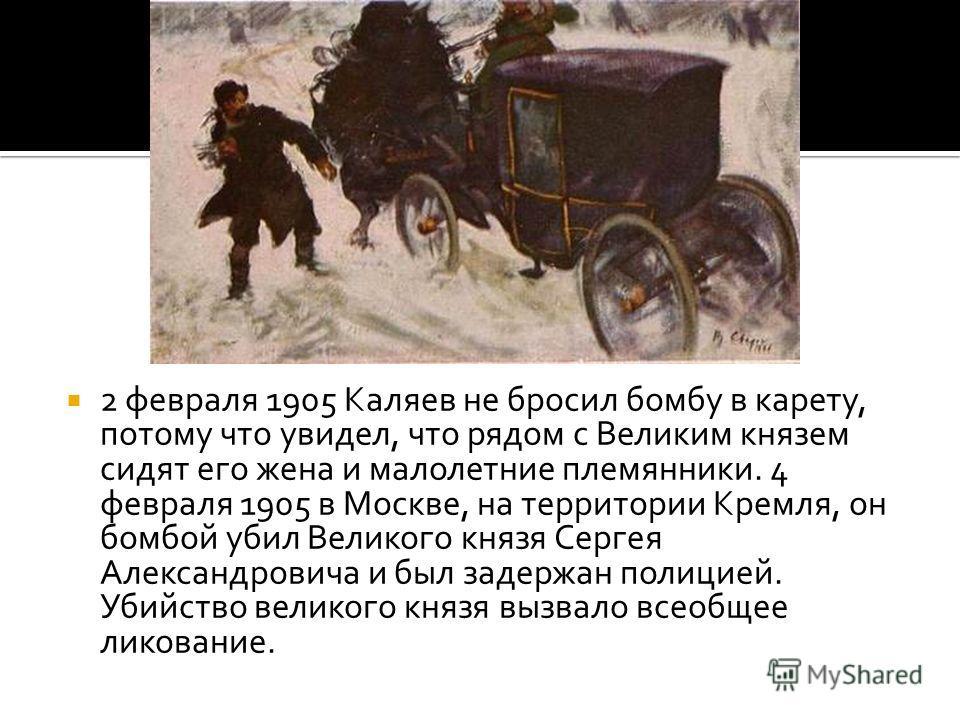 2 февраля 1905 Каляев не бросил бомбу в карету, потому что увидел, что рядом с Великим князем сидят его жена и малолетние племянники. 4 февраля 1905 в Москве, на территории Кремля, он бомбой убил Великого князя Сергея Александровича и был задержан по