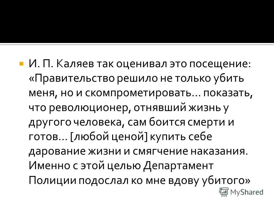 И. П. Каляев так оценивал это посещение: «Правительство решило не только убить меня, но и скомпрометировать… показать, что революционер, отнявший жизнь у другого человека, сам боится смерти и готов… [любой ценой] купить себе дарование жизни и смягчен