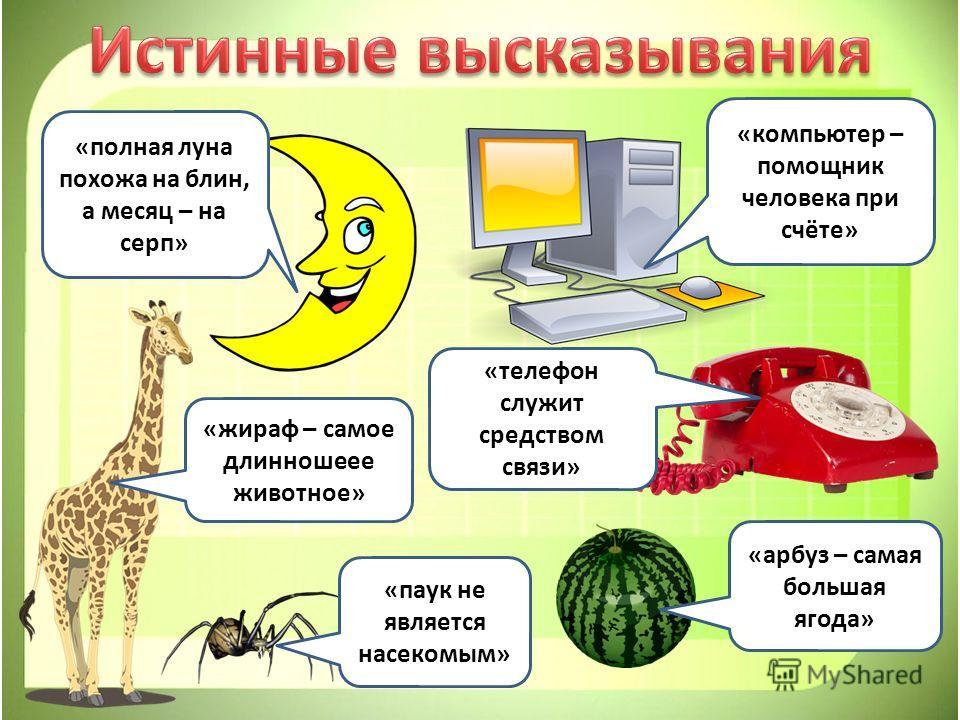 «полная луна похожа на блин, а месяц – на серп» «компьютер – помощник человека при счёте» «телефон служит средством связи» «жираф – самое длинношеее животное» «арбуз – самая большая ягода» «паук не является насекомым»