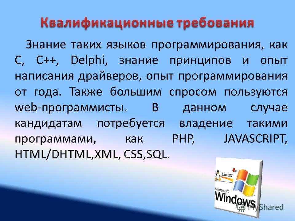 Знание таких языков программирования, как C, C++, Delphi, знание принципов и опыт написания драйверов, опыт программирования от года. Также большим спросом пользуются web-программисты. В данном случае кандидатам потребуется владение такими программам