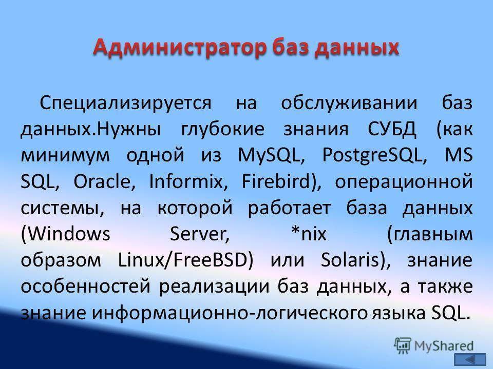 Специализируется на обслуживании баз данных.Нужны глубокие знания СУБД (как минимум одной из MySQL, PostgreSQL, MS SQL, Oracle, Informix, Firebird), операционной системы, на которой работает база данных (Windows Server, *nix (главным образом Linux/Fr