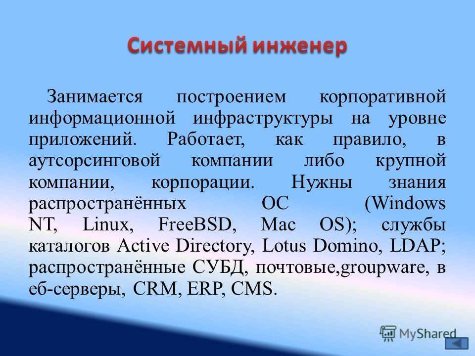 Занимается построением корпоративной информационной инфраструктуры на уровне приложений. Работает, как правило, в аутсорсинговой компании либо крупной компании, корпорации. Нужны знания распространённых ОС (Windows NT, Linux, FreeBSD, Mac OS); службы