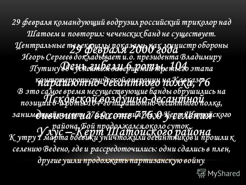 29 февраля 2000 года День гибели 6 роты, 104 парашютно-десантного полка, 76 Псковской воздушно-десантной дивизии на высоте 776.0 у селения Улус – Керт Шатойского района 29 февраля командующий водрузил российский триколор над Шатоем и повторил: чеченс