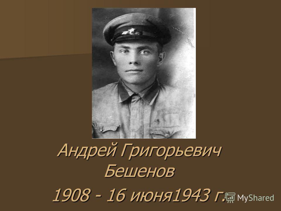 Андрей Григорьевич Бешенов 1908 - 16 июня1943 г.