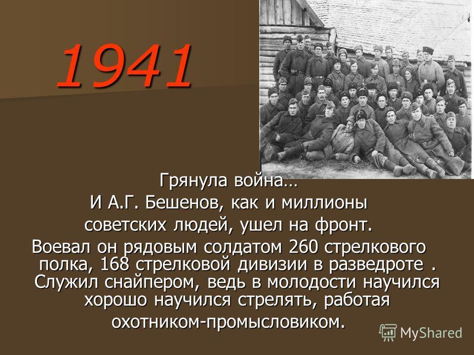 1941 Грянула война… И А.Г. Бешенов, как и миллионы советских людей, ушел на фронт. Воевал он рядовым солдатом 260 стрелкового полка, 168 стрелковой дивизии в разведроте. Служил снайпером, ведь в молодости научился хорошо научился стрелять, работая ох
