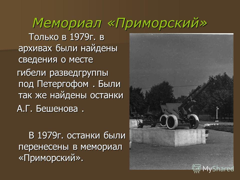Мемориал «Приморский» Только в 1979г. в архивах были найдены сведения о месте Только в 1979г. в архивах были найдены сведения о месте гибели разведгруппы под Петергофом. Были так же найдены останки гибели разведгруппы под Петергофом. Были так же найд