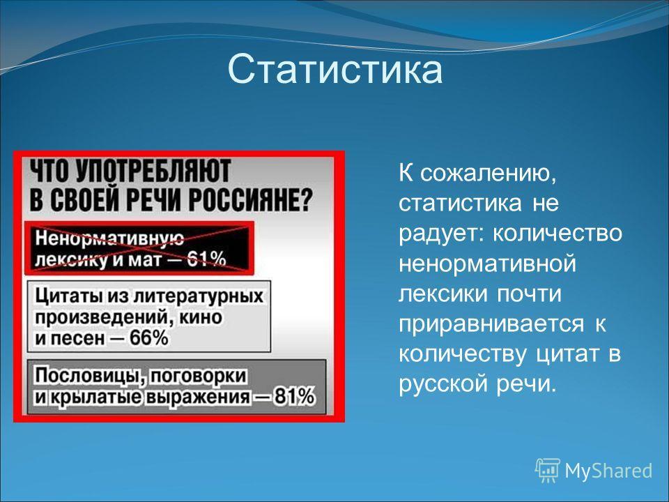 Статистика К сожалению, статистика не радует: количество ненормативной лексики почти приравнивается к количеству цитат в русской речи.