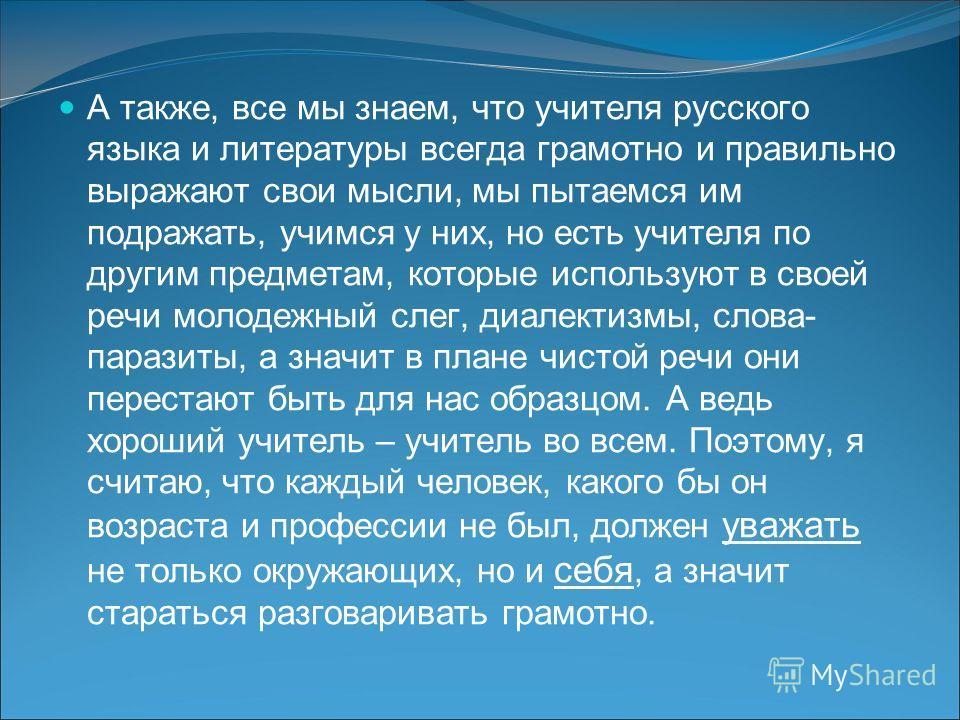 А также, все мы знаем, что учителя русского языка и литературы всегда грамотно и правильно выражают свои мысли, мы пытаемся им подражать, учимся у них, но есть учителя по другим предметам, которые используют в своей речи молодежный слег, диалектизмы,