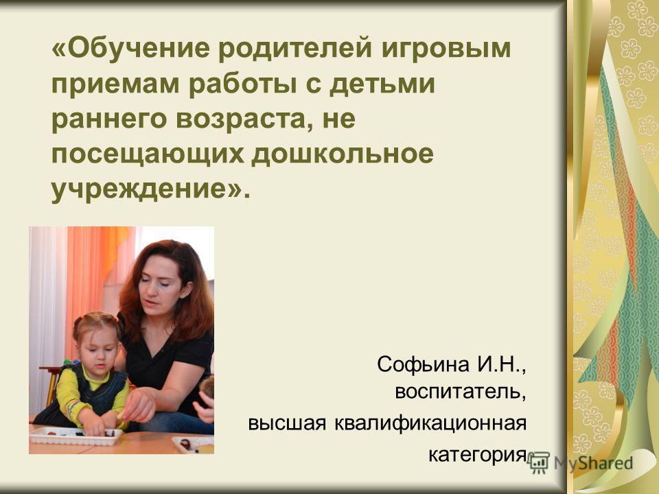 «Обучение родителей игровым приемам работы с детьми раннего возраста, не посещающих дошкольное учреждение». Софьина И.Н., воспитатель, высшая квалификационная категория