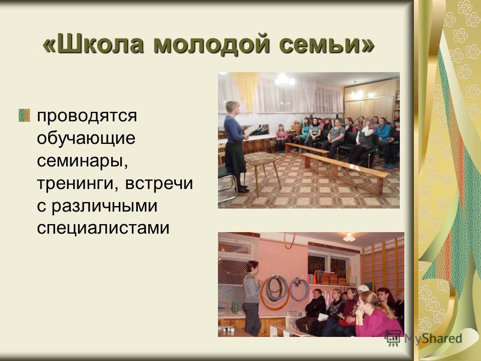 «Школа молодой семьи» проводятся обучающие семинары, тренинги, встречи с различными специалистами