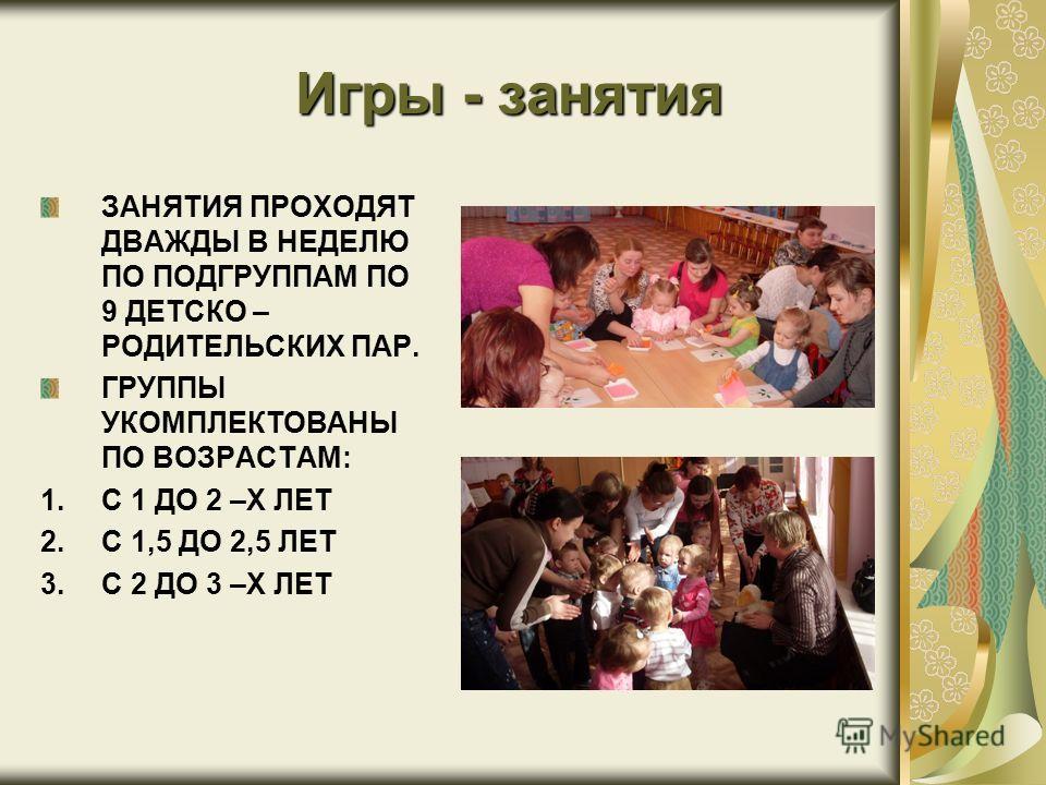 Игры - занятия ЗАНЯТИЯ ПРОХОДЯТ ДВАЖДЫ В НЕДЕЛЮ ПО ПОДГРУППАМ ПО 9 ДЕТСКО – РОДИТЕЛЬСКИХ ПАР. ГРУППЫ УКОМПЛЕКТОВАНЫ ПО ВОЗРАСТАМ: 1.С 1 ДО 2 –Х ЛЕТ 2.С 1,5 ДО 2,5 ЛЕТ 3.С 2 ДО 3 –Х ЛЕТ