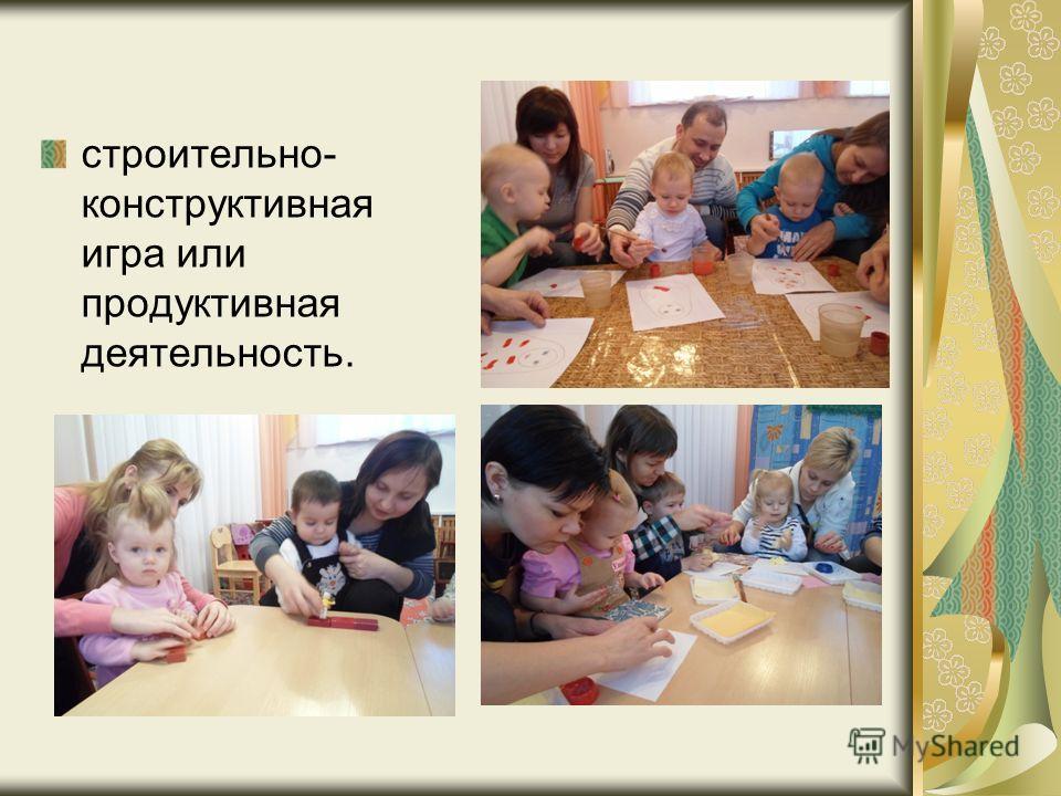 строительно- конструктивная игра или продуктивная деятельность.