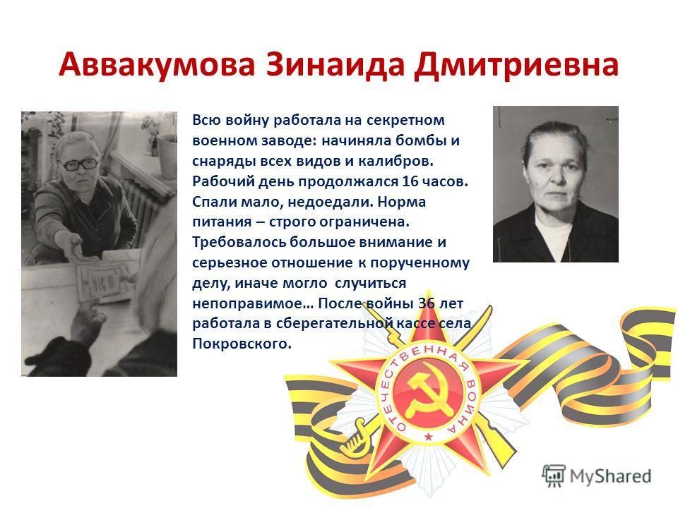 Аввакумова Зинаида Дмитриевна Всю войну работала на секретном военном заводе: начиняла бомбы и снаряды всех видов и калибров. Рабочий день продолжался 16 часов. Спали мало, недоедали. Норма питания – строго ограничена. Требовалось большое внимание и