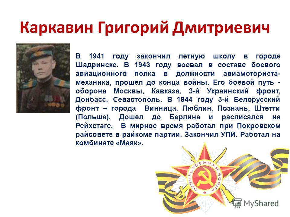 Каркавин Григорий Дмитриевич В 1941 году закончил летную школу в городе Шадринске. В 1943 году воевал в составе боевого авиационного полка в должности авиамоториста- механика, прошел до конца войны. Его боевой путь - оборона Москвы, Кавказа, 3-й Укра