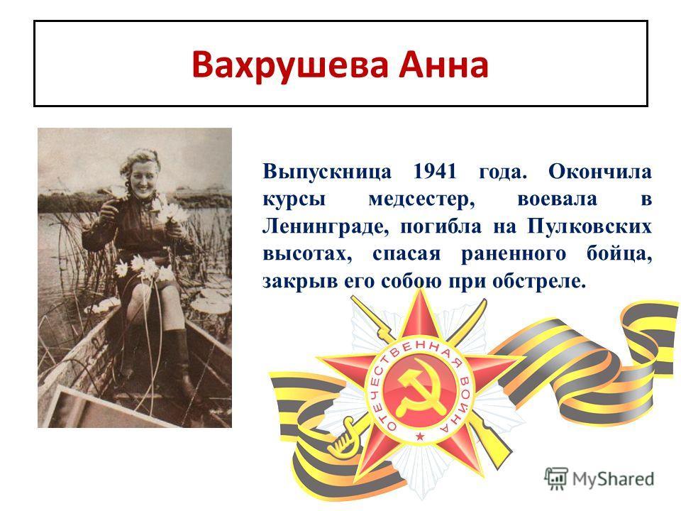 Вахрушева Анна Выпускница 1941 года. Окончила курсы медсестер, воевала в Ленинграде, погибла на Пулковских высотах, спасая раненного бойца, закрыв его собою при обстреле.