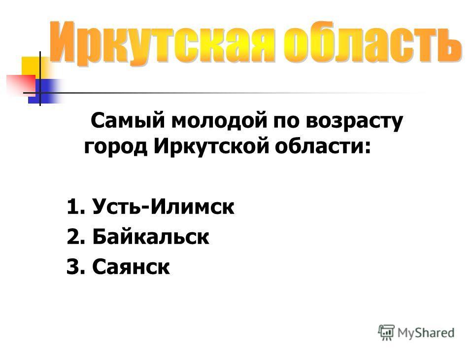 Самый молодой по возрасту город Иркутской области: 1. Усть-Илимск 2. Байкальск 3. Саянск