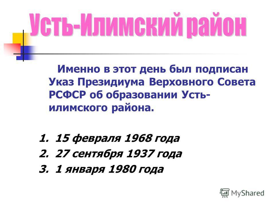 Именно в этот день был подписан Указ Президиума Верховного Совета РСФСР об образовании Усть- илимского района. 1. 15 февраля 1968 года 2. 27 сентября 1937 года 3. 1 января 1980 года