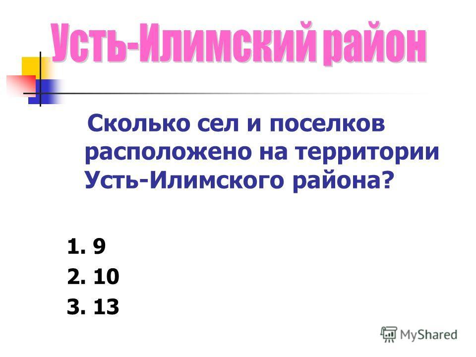 Сколько сел и поселков расположено на территории Усть-Илимского района? 1. 9 2. 10 3. 13