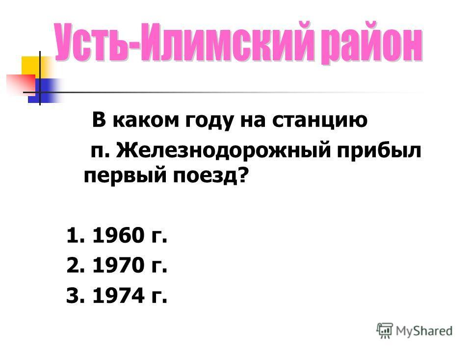В каком году на станцию п. Железнодорожный прибыл первый поезд? 1. 1960 г. 2. 1970 г. 3. 1974 г.