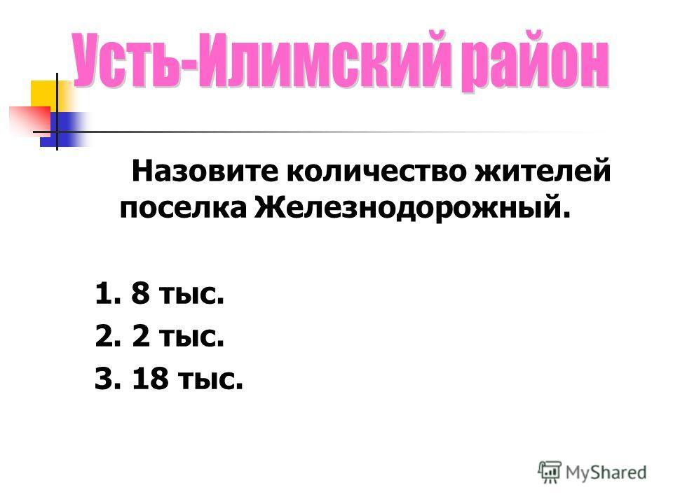 Назовите количество жителей поселка Железнодорожный. 1. 8 тыс. 2. 2 тыс. 3. 18 тыс.