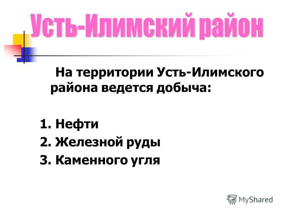 На территории Усть-Илимского района ведется добыча: 1. Нефти 2. Железной руды 3. Каменного угля
