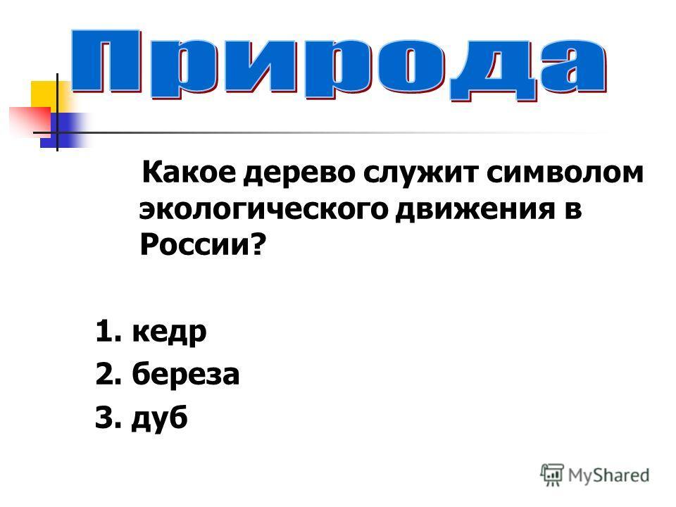 Какое дерево служит символом экологического движения в России? 1. кедр 2. береза 3. дуб