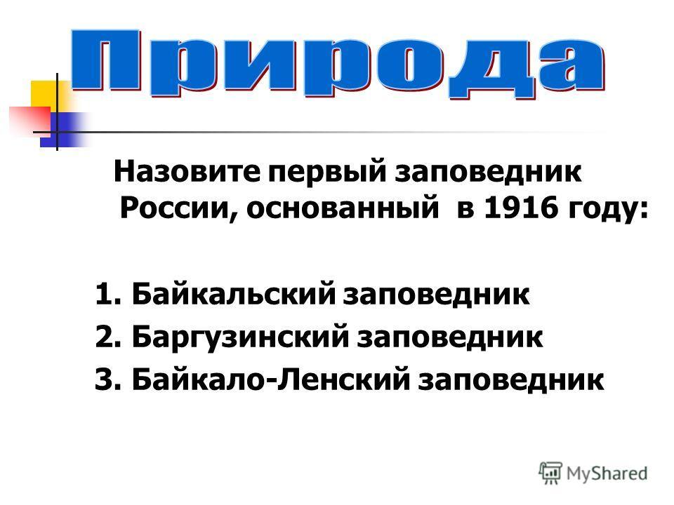 Назовите первый заповедник России, основанный в 1916 году: 1. Байкальский заповедник 2. Баргузинский заповедник 3. Байкало-Ленский заповедник