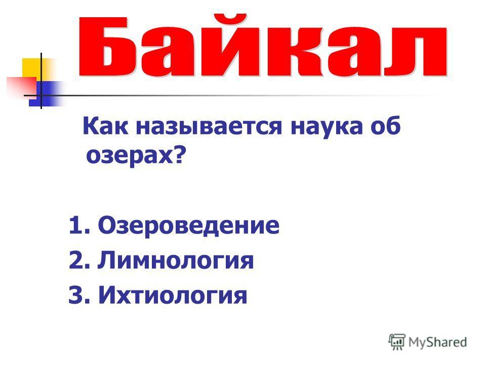 Как называется наука об озерах? 1. Озероведение 2. Лимнология 3. Ихтиология