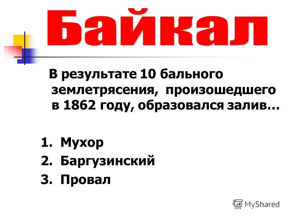 В результате 10 бального землетрясения, произошедшего в 1862 году, образовался залив… 1. Мухор 2. Баргузинский 3. Провал