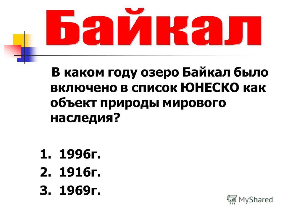 В каком году озеро Байкал было включено в список ЮНЕСКО как объект природы мирового наследия? 1. 1996г. 2. 1916г. 3. 1969г.