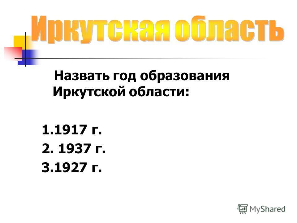 Назвать год образования Иркутской области: 1.1917 г. 2. 1937 г. 3.1927 г.