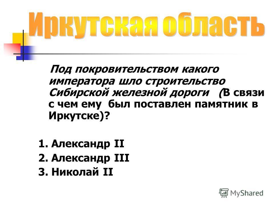 Под покровительством какого императора шло строительство Сибирской железной дороги (В связи с чем ему был поставлен памятник в Иркутске)? 1. Александр II 2. Александр III 3. Николай II