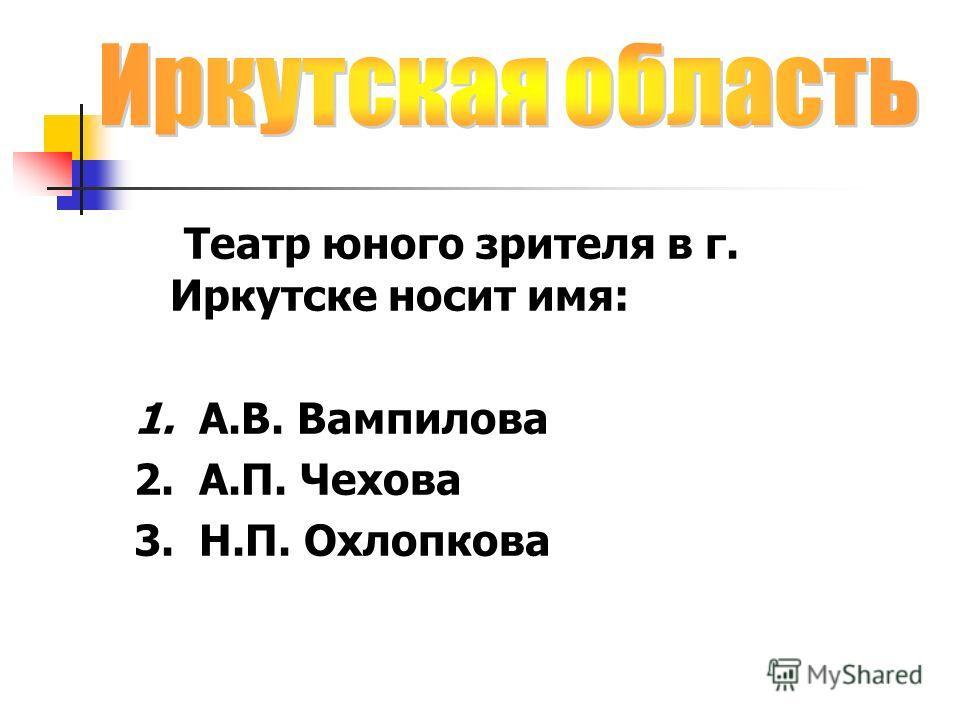 Театр юного зрителя в г. Иркутске носит имя: 1. А.В. Вампилова 2. А.П. Чехова 3. Н.П. Охлопкова