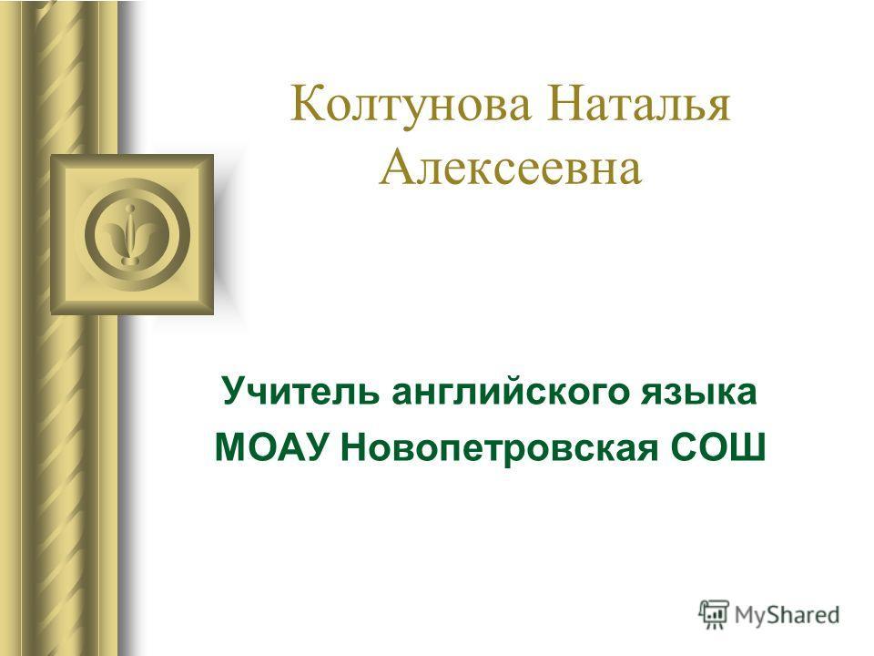 Колтунова Наталья Алексеевна Учитель английского языка МОАУ Новопетровская СОШ