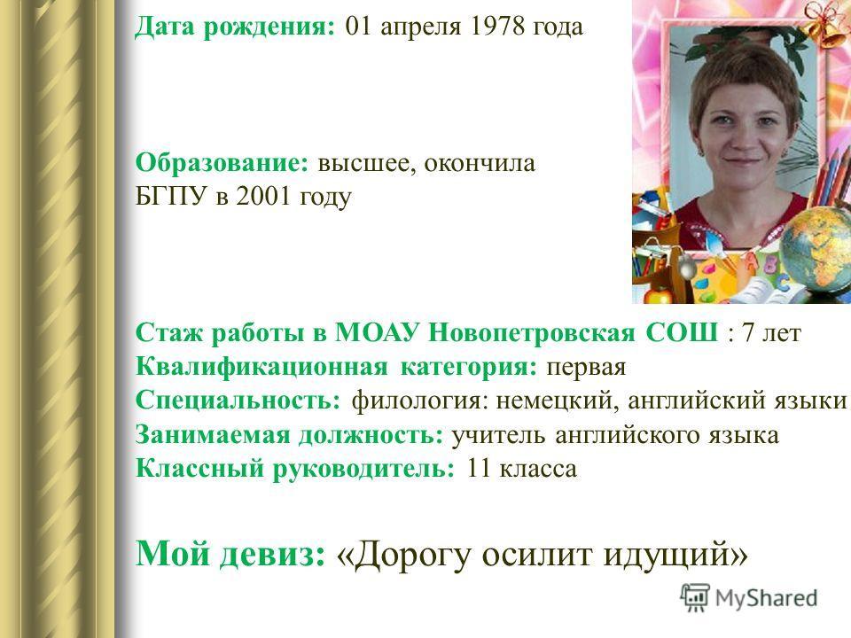 Дата рождения: 01 апреля 1978 года Образование: высшее, окончила БГПУ в 2001 году Стаж работы в МОАУ Новопетровская СОШ : 7 лет Квалификационная категория: первая Специальность: филология: немецкий, английский языки Занимаемая должность: учитель англ