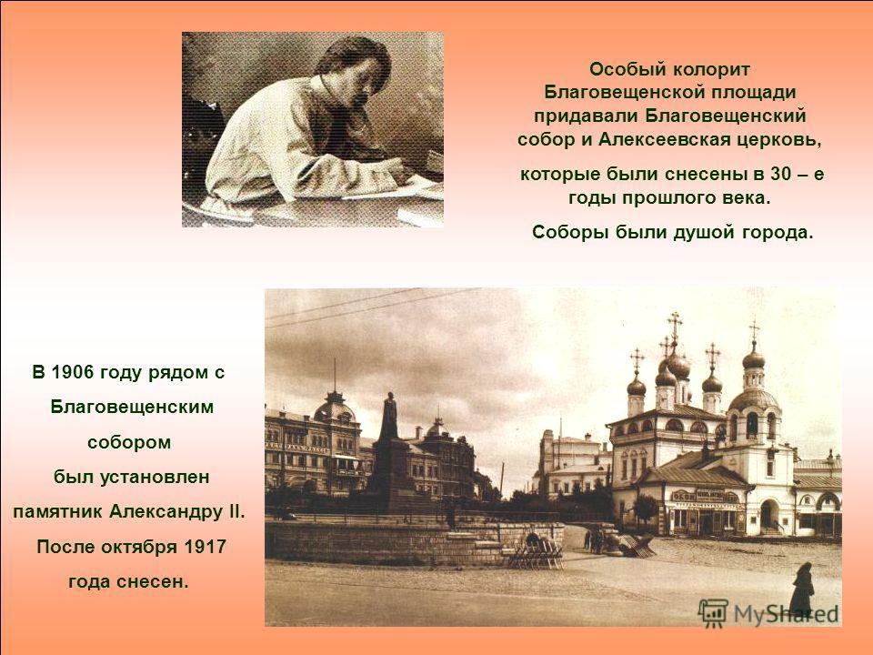 Особый колорит Благовещенской площади придавали Благовещенский собор и Алексеевская церковь, которые были снесены в 30 – е годы прошлого века. Соборы были душой города. В 1906 году рядом с Благовещенским собором был установлен памятник Александру II.