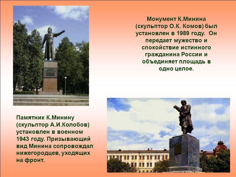Монумент К.Минина (скульптор О.К. Комов) был установлен в 1989 году. Он передает мужество и спокойствие истинного гражданина России и объединяет площадь в одно целое. Памятник К.Минину (скульптор А.И.Колобов) установлен в военном 1943 году. Призывающ