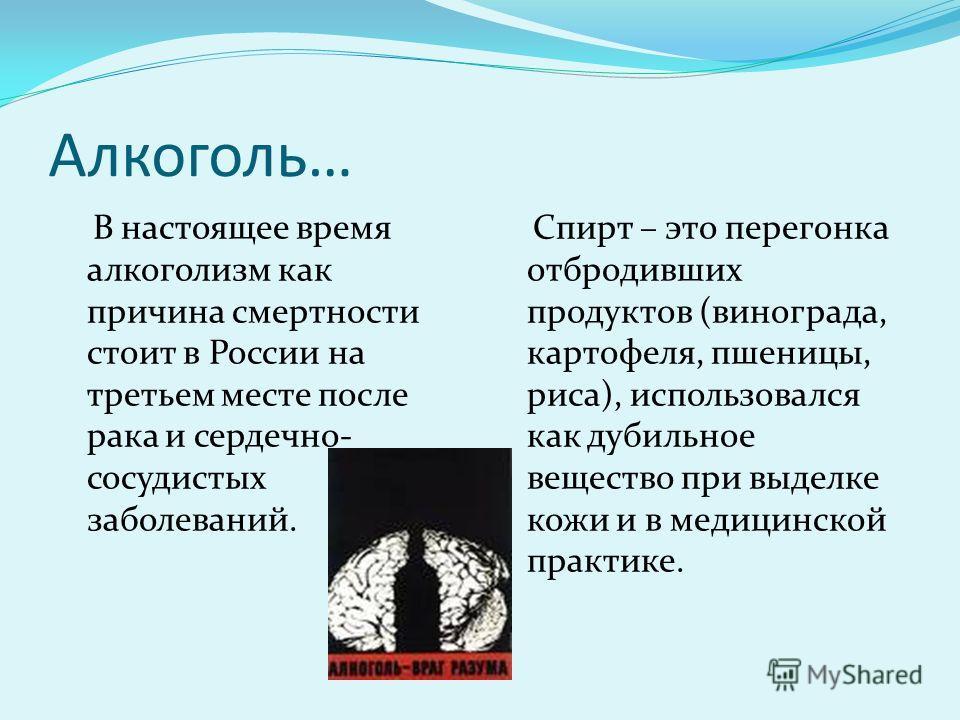 Алкоголь… В настоящее время алкоголизм как причина смертности стоит в России на третьем месте после рака и сердечно- сосудистых заболеваний. Спирт – это перегонка отбродивших продуктов (винограда, картофеля, пшеницы, риса), использовался как дубильно
