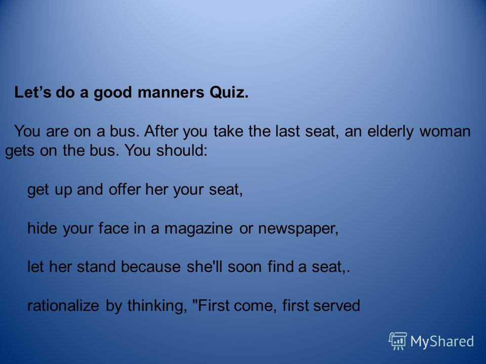 Lets do a good manners Quiz. You are on a bus. After you take the last seat, an elderly woman gets on the bus. You should: get up and offer her your seat, hide your face in a magazine or newspaper, let her stand because she'll soon find a seat,. rati